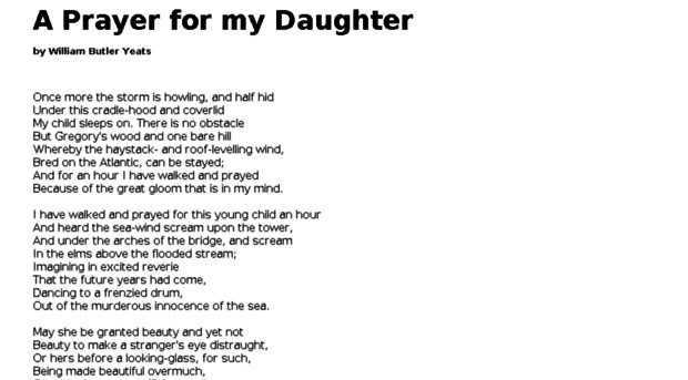 "a prayer for my daughter the ""prayer for my daughter"" is a beautiful personal poem by william butler yeats reflecting his gloomy mood and a fear of a disturbing future the poem was composed in 1919 and appeared in 1921."